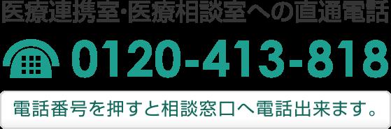 医療連携室・医療相談室 直通電話 0120-413-818(電話FAX兼用)